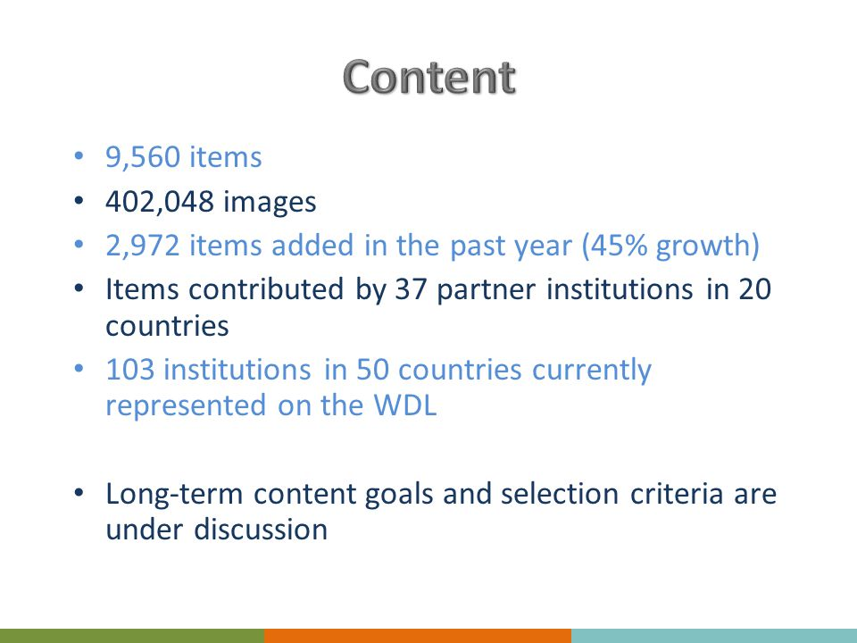 9,560 items 402,048 images 2,972 items added in the past year (45% growth) Items contributed by 37 partner institutions in 20 countries 103 institutions in 50 countries currently represented on the WDL Long-term content goals and selection criteria are under discussion