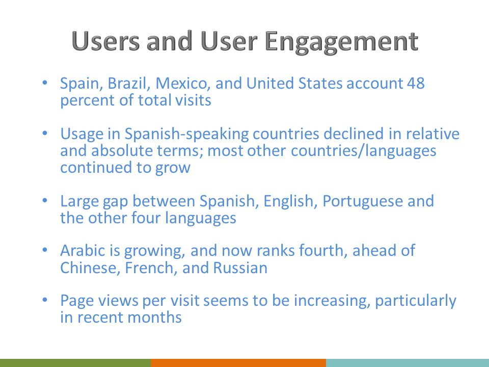 Spain, Brazil, Mexico, and United States account 48 percent of total visits Usage in Spanish-speaking countries declined in relative and absolute terms; most other countries/languages continued to grow Large gap between Spanish, English, Portuguese and the other four languages Arabic is growing, and now ranks fourth, ahead of Chinese, French, and Russian Page views per visit seems to be increasing, particularly in recent months