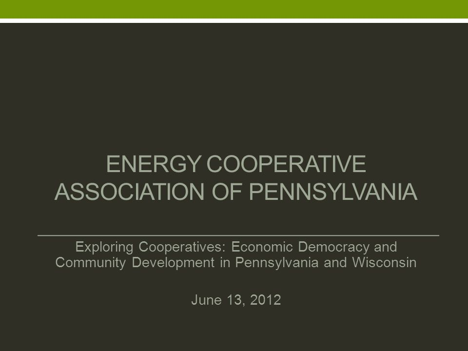 ENERGY COOPERATIVE ASSOCIATION OF PENNSYLVANIA Exploring Cooperatives: Economic Democracy and Community Development in Pennsylvania and Wisconsin June 13, 2012