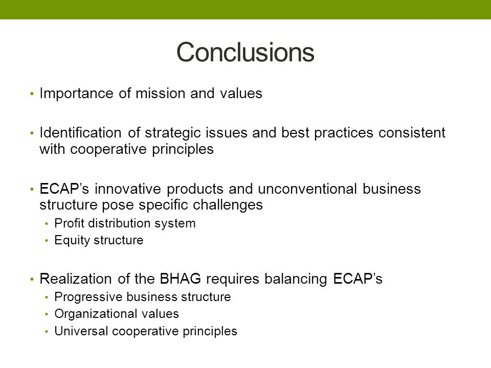 Conclusions Importance of mission and values Identification of strategic issues and best practices consistent with cooperative principles ECAP's innovative products and unconventional business structure pose specific challenges Profit distribution system Equity structure Realization of the BHAG requires balancing ECAP's Progressive business structure Organizational values Universal cooperative principles