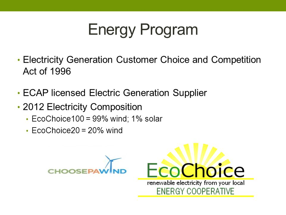 Energy Program Electricity Generation Customer Choice and Competition Act of 1996 ECAP licensed Electric Generation Supplier 2012 Electricity Composition EcoChoice100 = 99% wind; 1% solar EcoChoice20 = 20% wind