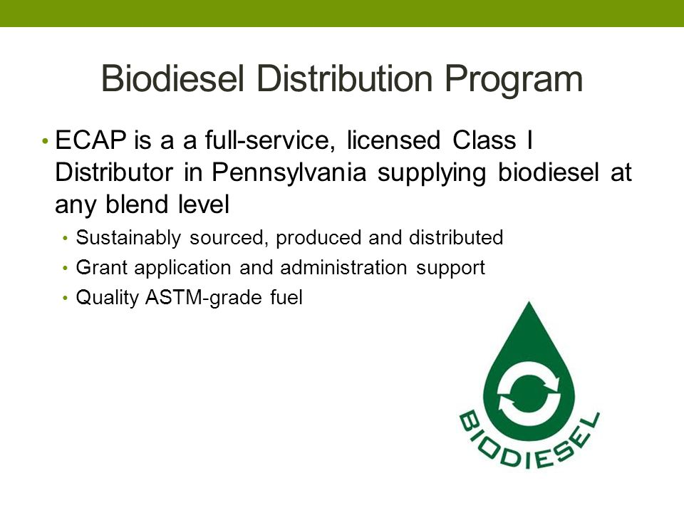 Biodiesel Distribution Program ECAP is a a full-service, licensed Class I Distributor in Pennsylvania supplying biodiesel at any blend level Sustainably sourced, produced and distributed Grant application and administration support Quality ASTM-grade fuel