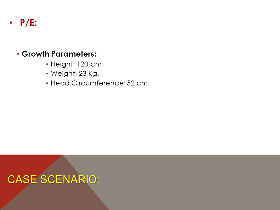 CASE SCENARIO: P/E: Growth Parameters: Height: 120 cm. Weight: 23 Kg. Head Circumference: 52 cm.