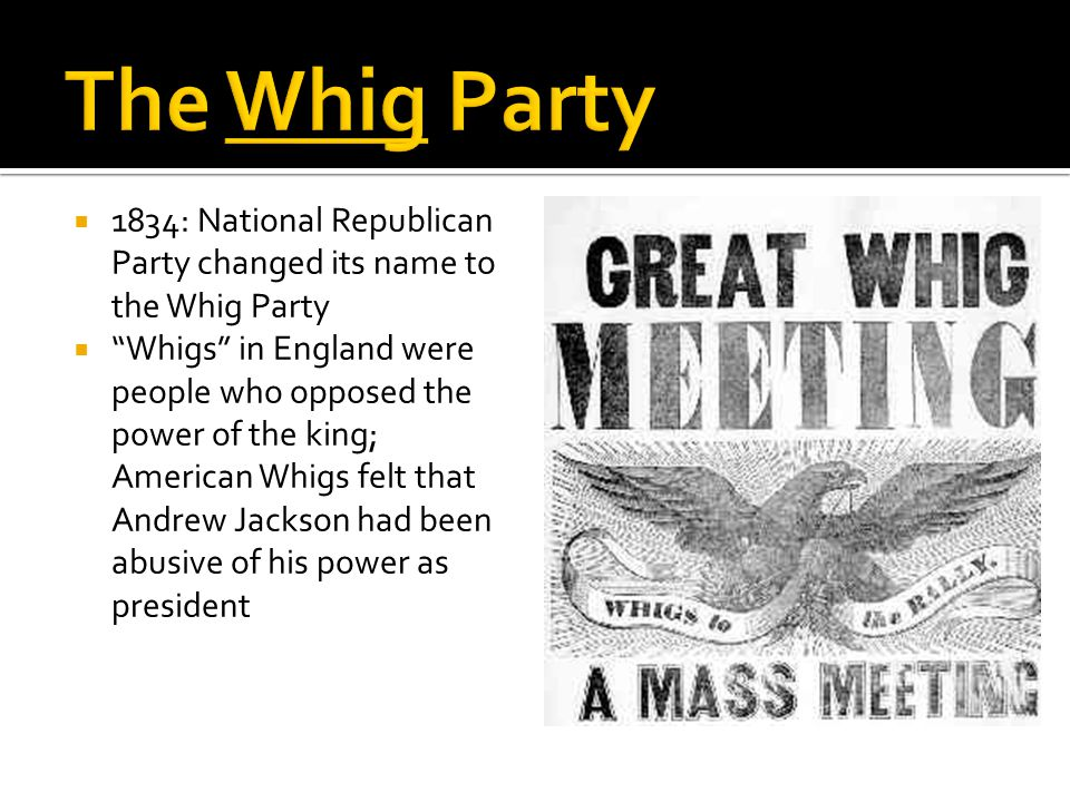 " 1834: National Republican Party changed its name to the Whig Party  ""Whigs"" in England were people who opposed the power of the king; American Whig"