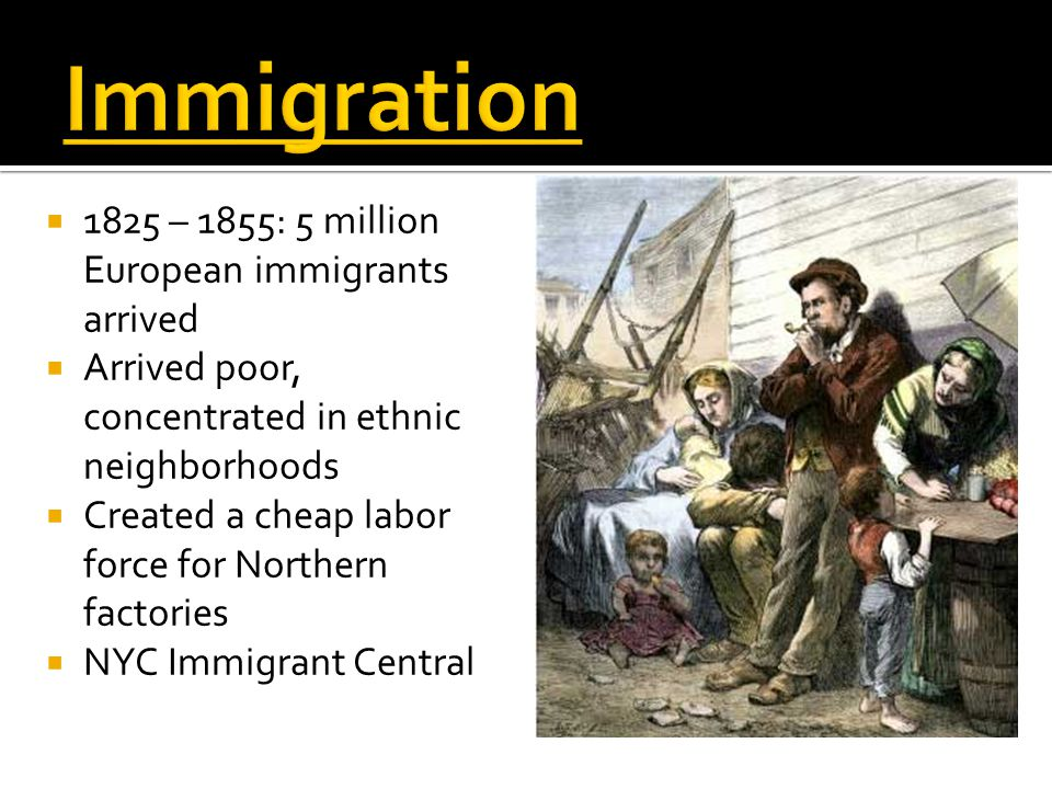  1825 – 1855: 5 million European immigrants arrived  Arrived poor, concentrated in ethnic neighborhoods  Created a cheap labor force for Northern factories  NYC Immigrant Central