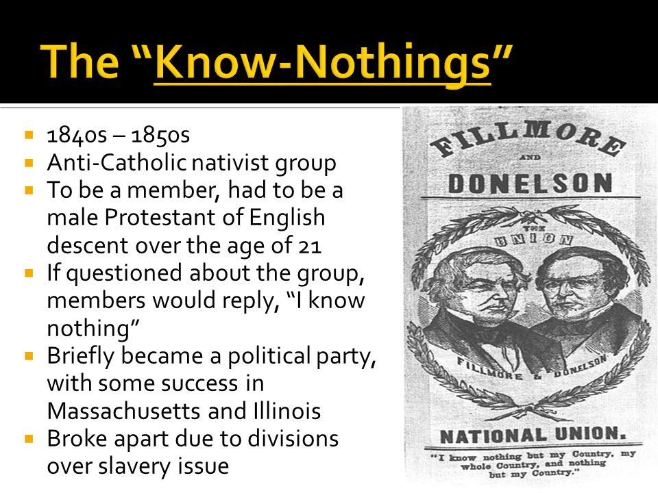  1840s – 1850s  Anti-Catholic nativist group  To be a member, had to be a male Protestant of English descent over the age of 21  If questioned about the group, members would reply, I know nothing  Briefly became a political party, with some success in Massachusetts and Illinois  Broke apart due to divisions over slavery issue