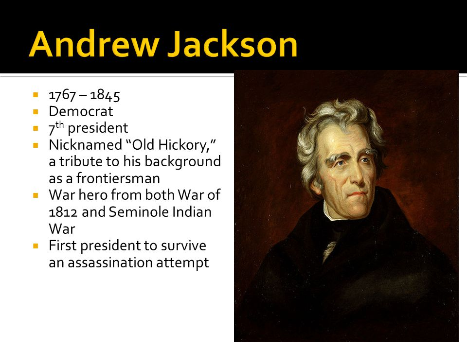  1767 – 1845  Democrat  7 th president  Nicknamed Old Hickory, a tribute to his background as a frontiersman  War hero from both War of 1812 and Seminole Indian War  First president to survive an assassination attempt