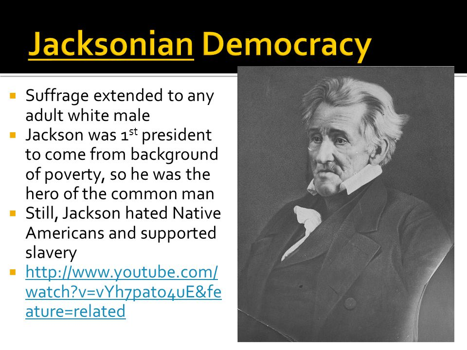  Suffrage extended to any adult white male  Jackson was 1 st president to come from background of poverty, so he was the hero of the common man  Still, Jackson hated Native Americans and supported slavery  http://www.youtube.com/ watch?v=vYh7pato4uE&fe ature=related http://www.youtube.com/ watch?v=vYh7pato4uE&fe ature=related