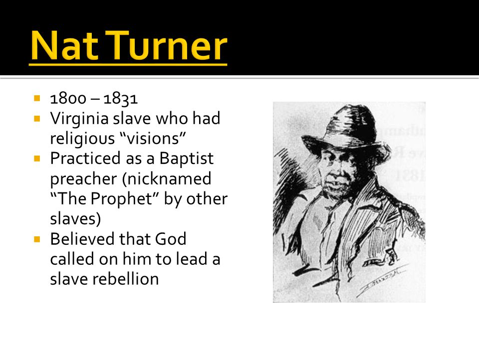  1800 – 1831  Virginia slave who had religious visions  Practiced as a Baptist preacher (nicknamed The Prophet by other slaves)  Believed that God called on him to lead a slave rebellion