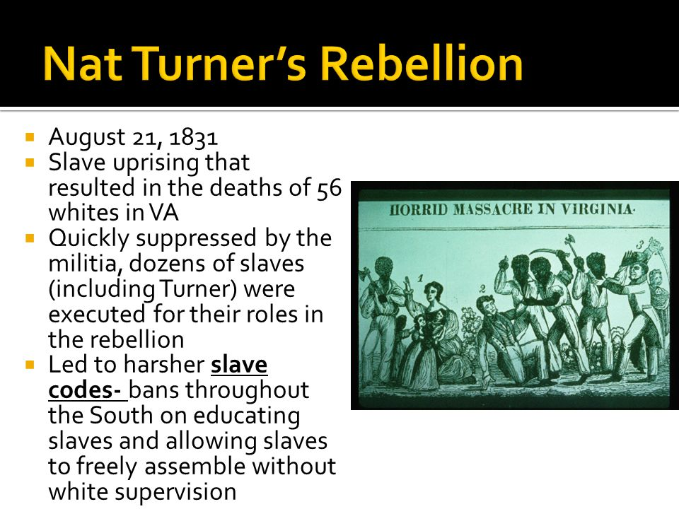  August 21, 1831  Slave uprising that resulted in the deaths of 56 whites in VA  Quickly suppressed by the militia, dozens of slaves (including Tur