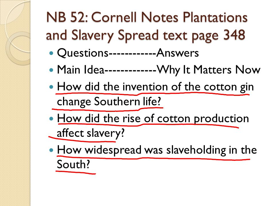 NB 52: Cornell Notes Plantations and Slavery Spread text page 348 Questions------------Answers Main Idea-------------Why It Matters Now How did the invention of the cotton gin change Southern life.
