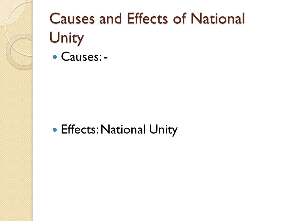 Causes and Effects of National Unity Causes: - Effects: National Unity