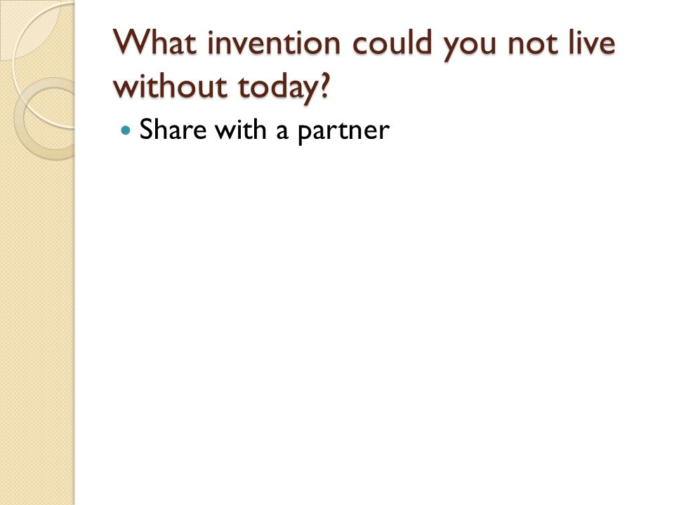 What invention could you not live without today Share with a partner