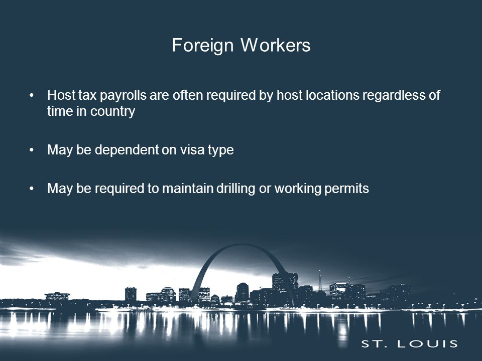 Foreign Workers Host tax payrolls are often required by host locations regardless of time in country May be dependent on visa type May be required to maintain drilling or working permits