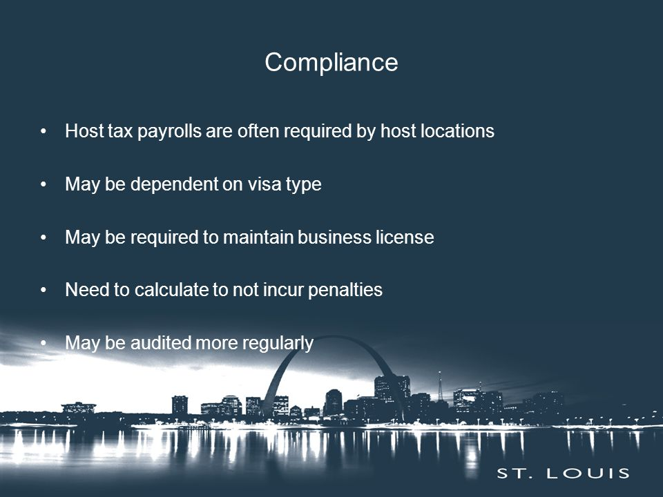 Compliance Host tax payrolls are often required by host locations May be dependent on visa type May be required to maintain business license Need to calculate to not incur penalties May be audited more regularly