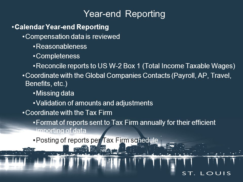 Year-end Reporting Calendar Year-end Reporting Compensation data is reviewed Reasonableness Completeness Reconcile reports to US W-2 Box 1 (Total Income Taxable Wages) Coordinate with the Global Companies Contacts (Payroll, AP, Travel, Benefits, etc.) Missing data Validation of amounts and adjustments Coordinate with the Tax Firm Format of reports sent to Tax Firm annually for their efficient importing of data Posting of reports per Tax Firm schedule