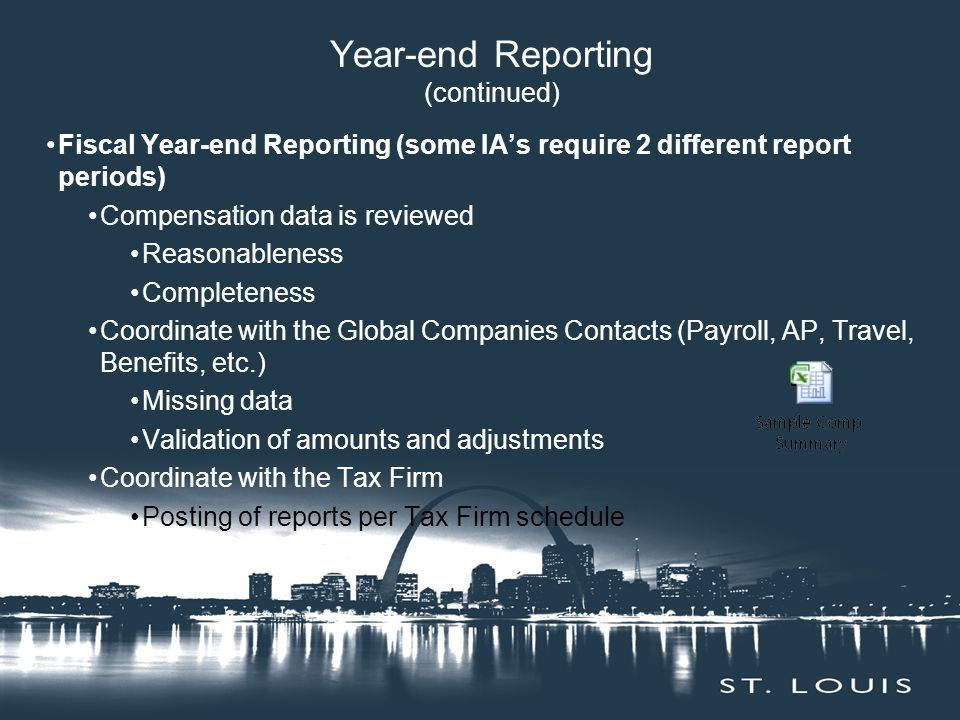 Year-end Reporting (continued) Fiscal Year-end Reporting (some IA's require 2 different report periods) Compensation data is reviewed Reasonableness Completeness Coordinate with the Global Companies Contacts (Payroll, AP, Travel, Benefits, etc.) Missing data Validation of amounts and adjustments Coordinate with the Tax Firm Posting of reports per Tax Firm schedule