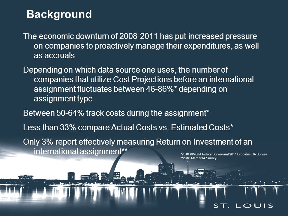 Background The economic downturn of 2008-2011 has put increased pressure on companies to proactively manage their expenditures, as well as accruals Depending on which data source one uses, the number of companies that utilize Cost Projections before an international assignment fluctuates between 46-86%* depending on assignment type Between 50-64% track costs during the assignment* Less than 33% compare Actual Costs vs.