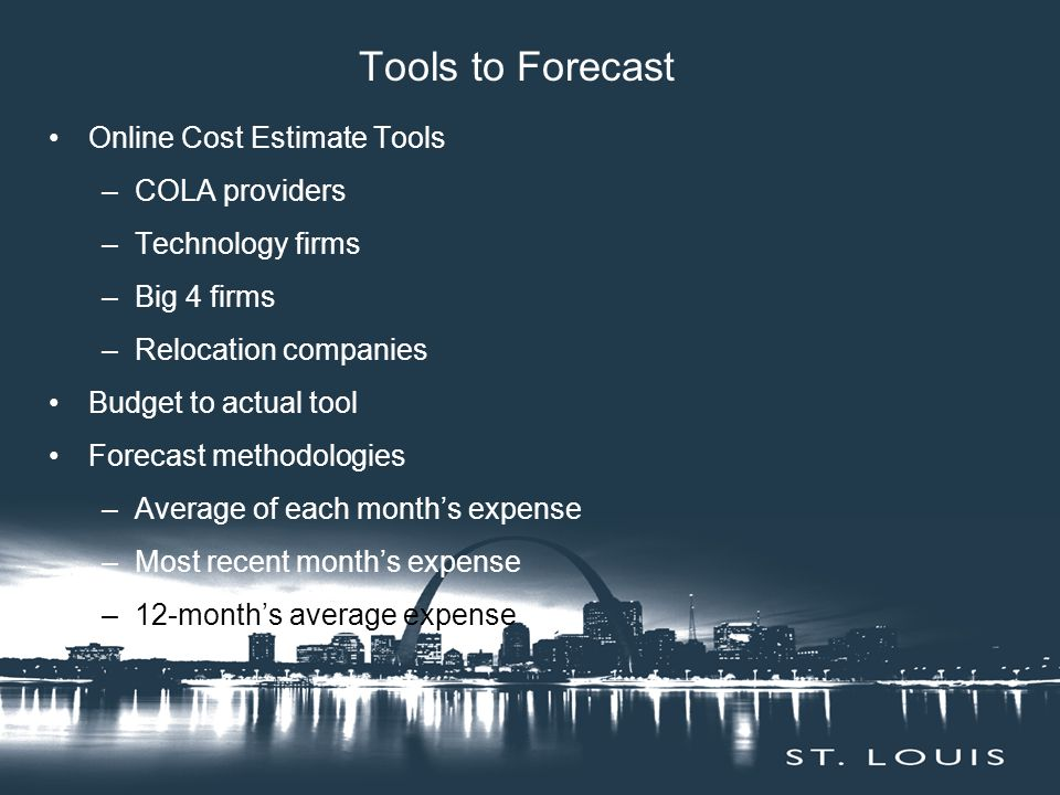 Tools to Forecast Online Cost Estimate Tools –COLA providers –Technology firms –Big 4 firms –Relocation companies Budget to actual tool Forecast methodologies –Average of each month's expense –Most recent month's expense –12-month's average expense