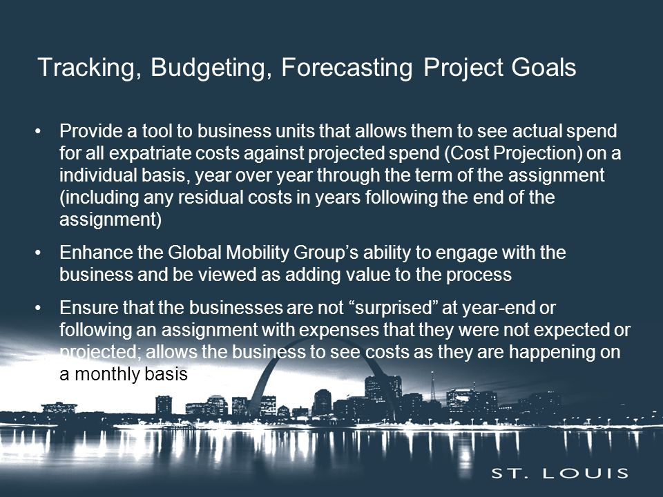Provide a tool to business units that allows them to see actual spend for all expatriate costs against projected spend (Cost Projection) on a individual basis, year over year through the term of the assignment (including any residual costs in years following the end of the assignment) Enhance the Global Mobility Group's ability to engage with the business and be viewed as adding value to the process Ensure that the businesses are not surprised at year-end or following an assignment with expenses that they were not expected or projected; allows the business to see costs as they are happening on a monthly basis Tracking, Budgeting, Forecasting Project Goals
