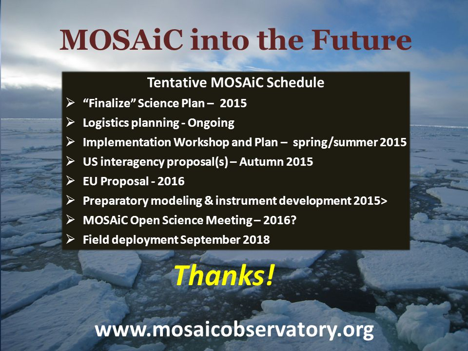 "Thanks! MOSAiC into the Future Tentative MOSAiC Schedule  ""Finalize"" Science Plan – 2015  Logistics planning - Ongoing  Implementation Workshop and"