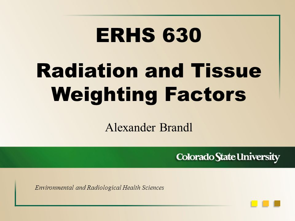 Alexander Brandl ERHS 630 Radiation and Tissue Weighting Factors Environmental and Radiological Health Sciences