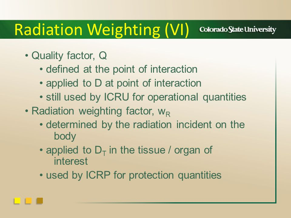 Quality factor, Q defined at the point of interaction applied to D at point of interaction still used by ICRU for operational quantities Radiation weighting factor, w R determined by the radiation incident on the body applied to D T in the tissue / organ of interest used by ICRP for protection quantities Radiation Weighting (VI)