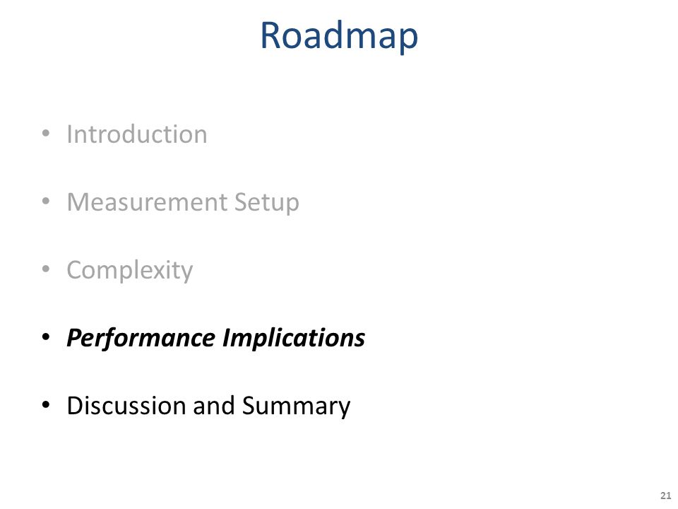 Roadmap Introduction Measurement Setup Complexity Performance Implications Discussion and Summary 21
