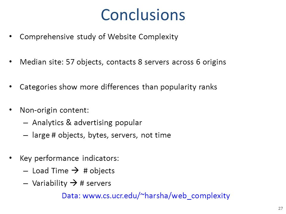Conclusions Comprehensive study of Website Complexity Median site: 57 objects, contacts 8 servers across 6 origins Categories show more differences than popularity ranks Non-origin content: – Analytics & advertising popular – large # objects, bytes, servers, not time Key performance indicators: – Load Time  # objects – Variability  # servers Data: www.cs.ucr.edu/~harsha/web_complexity 27