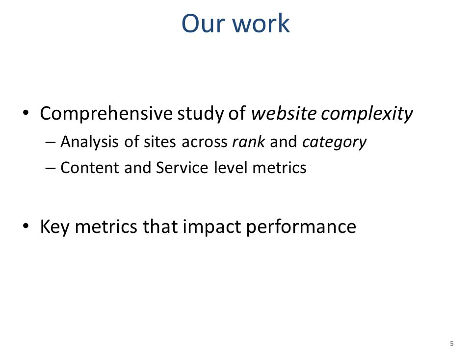 Our work Comprehensive study of website complexity – Analysis of sites across rank and category – Content and Service level metrics Key metrics that impact performance 5