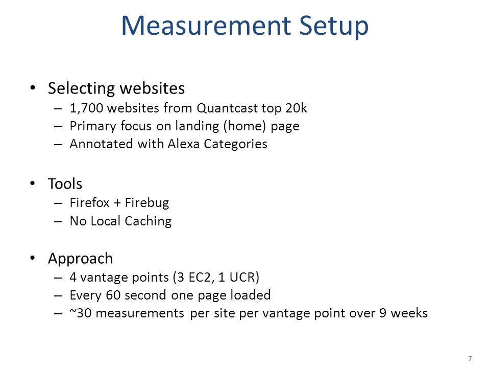 Measurement Setup Selecting websites – 1,700 websites from Quantcast top 20k – Primary focus on landing (home) page – Annotated with Alexa Categories Tools – Firefox + Firebug – No Local Caching Approach – 4 vantage points (3 EC2, 1 UCR) – Every 60 second one page loaded – ~30 measurements per site per vantage point over 9 weeks 7