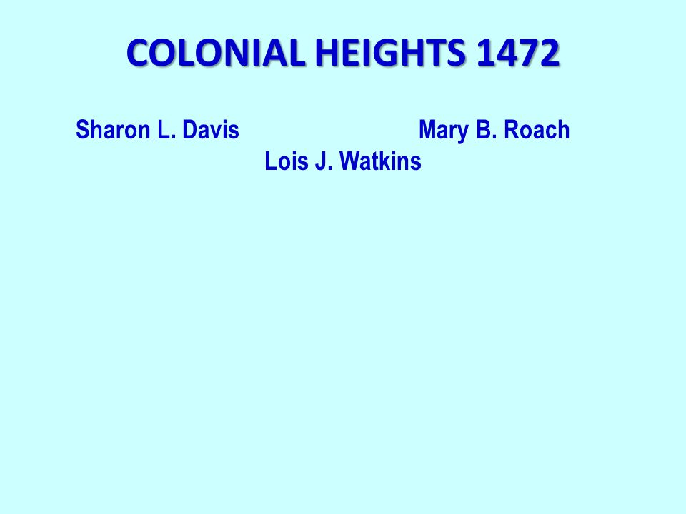 COLONIAL HEIGHTS 1472 Sharon L. DavisMary B. Roach Lois J. Watkins