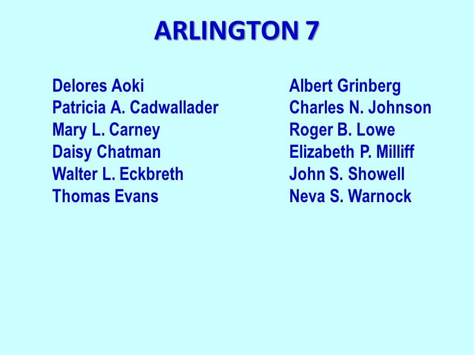 ARLINGTON 7 Delores AokiAlbert Grinberg Patricia A. CadwalladerCharles N. Johnson Mary L. CarneyRoger B. Lowe Daisy ChatmanElizabeth P. Milliff Walter