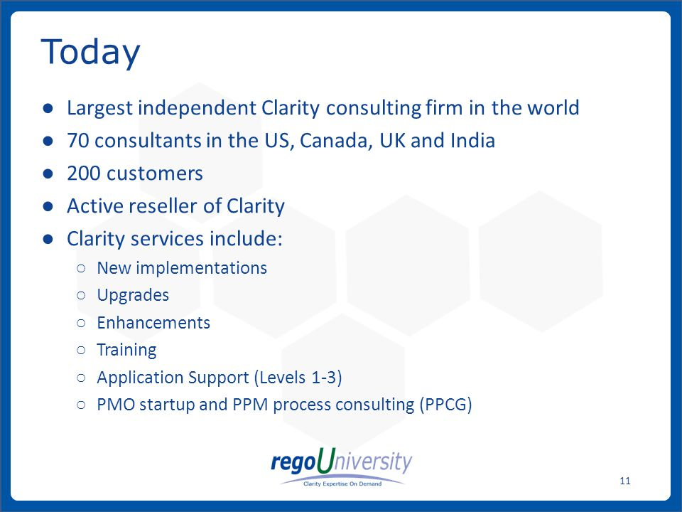 www.regoconsulting.comPhone: 1-888-813-0444 11 ● Largest independent Clarity consulting firm in the world ● 70 consultants in the US, Canada, UK and India ● 200 customers ● Active reseller of Clarity ● Clarity services include: ○ New implementations ○ Upgrades ○ Enhancements ○ Training ○ Application Support (Levels 1-3) ○ PMO startup and PPM process consulting (PPCG) Today