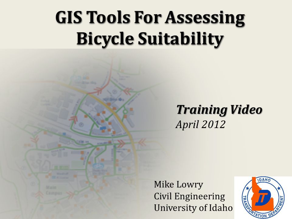 GIS Tools For Assessing Bicycle Suitability Training Video April 2012 Mike Lowry Civil Engineering University of Idaho