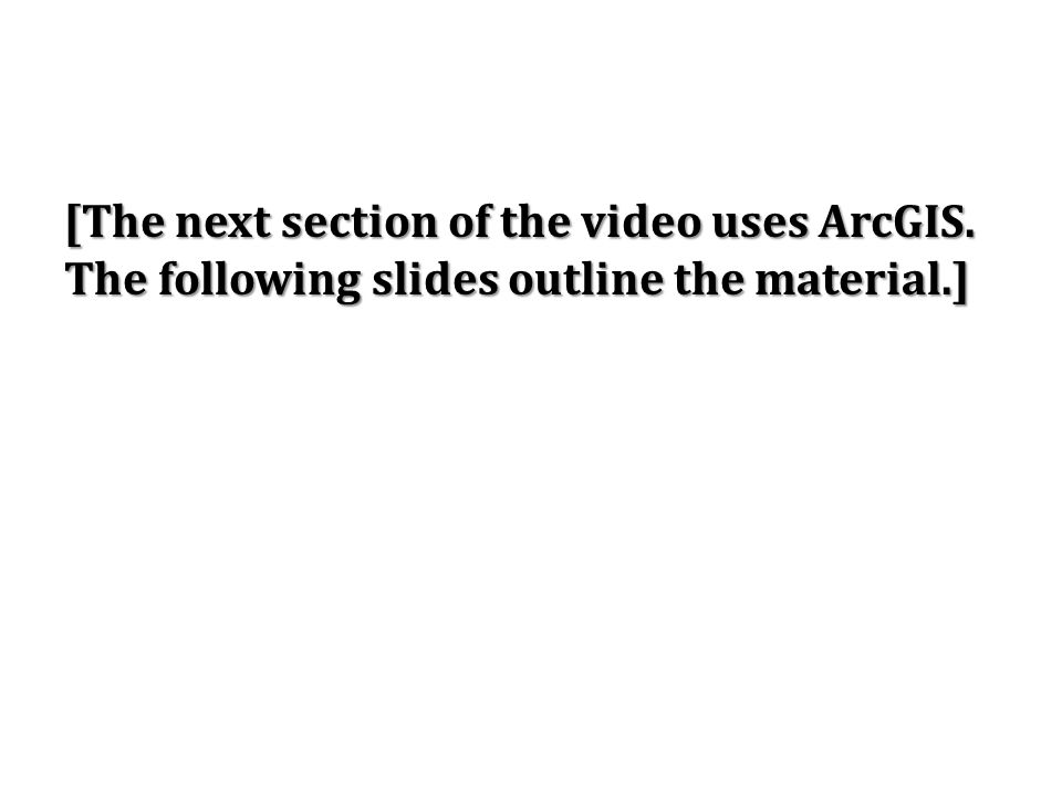 [The next section of the video uses ArcGIS. The following slides outline the material.]