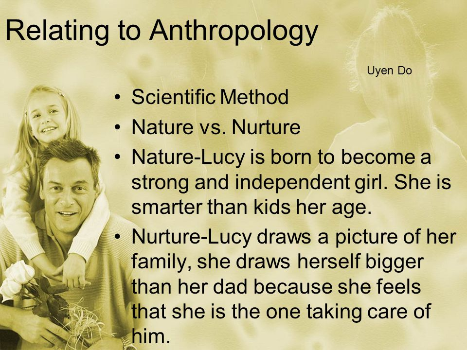 Relating to Anthropology Scientific Method Nature vs. Nurture Nature-Lucy is born to become a strong and independent girl. She is smarter than kids he