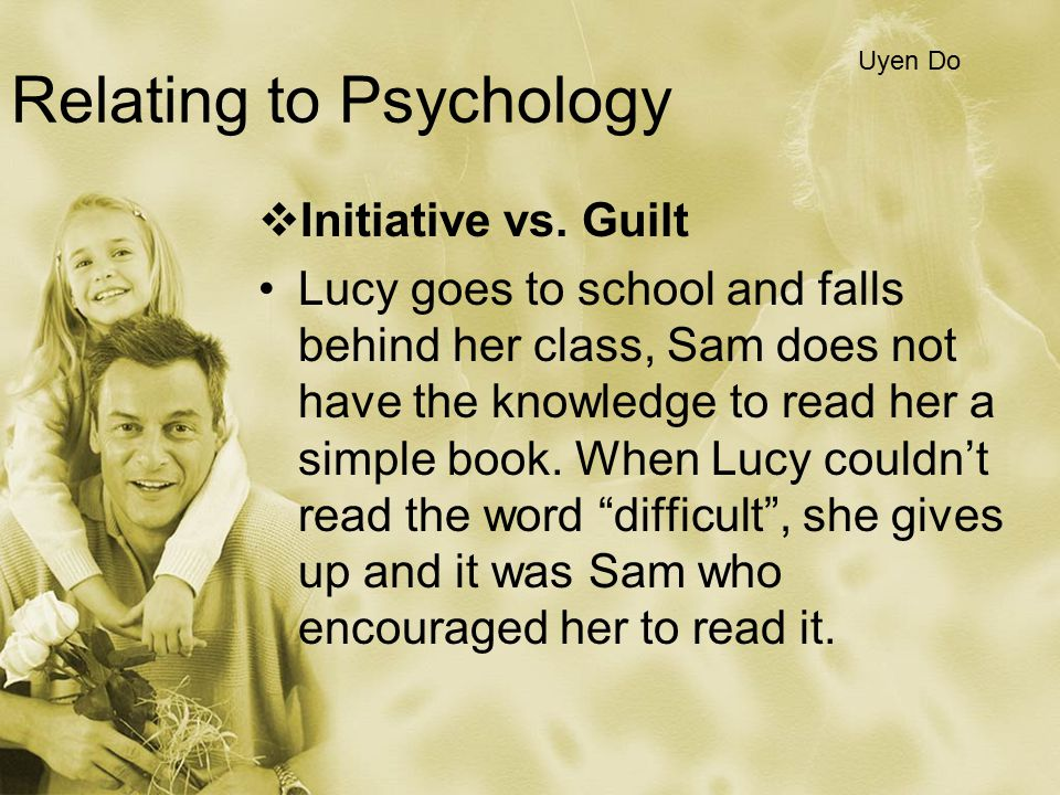 Relating to Psychology  Initiative vs. Guilt Lucy goes to school and falls behind her class, Sam does not have the knowledge to read her a simple boo