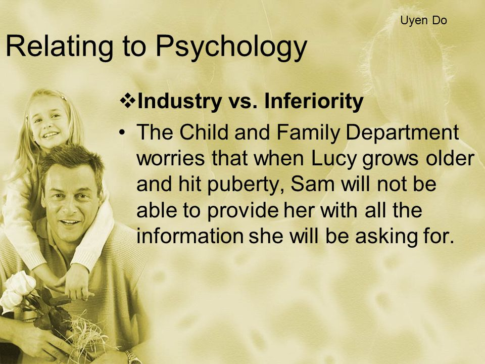 Relating to Psychology  Industry vs. Inferiority The Child and Family Department worries that when Lucy grows older and hit puberty, Sam will not be