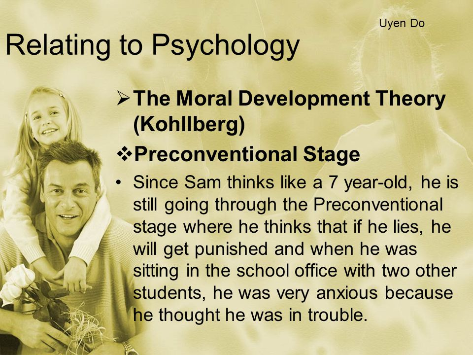 Relating to Psychology  The Moral Development Theory (Kohllberg)  Preconventional Stage Since Sam thinks like a 7 year-old, he is still going throug