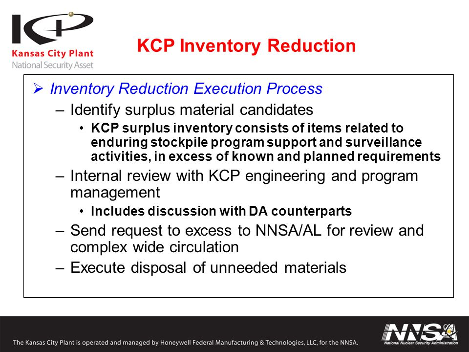  Inventory Reduction Execution Process –Identify surplus material candidates KCP surplus inventory consists of items related to enduring stockpile program support and surveillance activities, in excess of known and planned requirements –Internal review with KCP engineering and program management Includes discussion with DA counterparts –Send request to excess to NNSA/AL for review and complex wide circulation –Execute disposal of unneeded materials