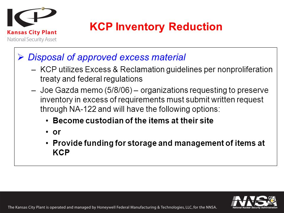 KCP Inventory Reduction  Disposal of approved excess material –KCP utilizes Excess & Reclamation guidelines per nonproliferation treaty and federal regulations –Joe Gazda memo (5/8/06) – organizations requesting to preserve inventory in excess of requirements must submit written request through NA-122 and will have the following options: Become custodian of the items at their site or Provide funding for storage and management of items at KCP