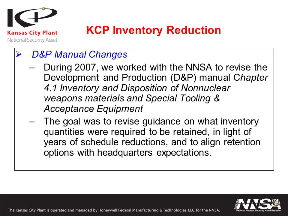 KCP Inventory Reduction  D&P Manual Changes –During 2007, we worked with the NNSA to revise the Development and Production (D&P) manual Chapter 4.1 I