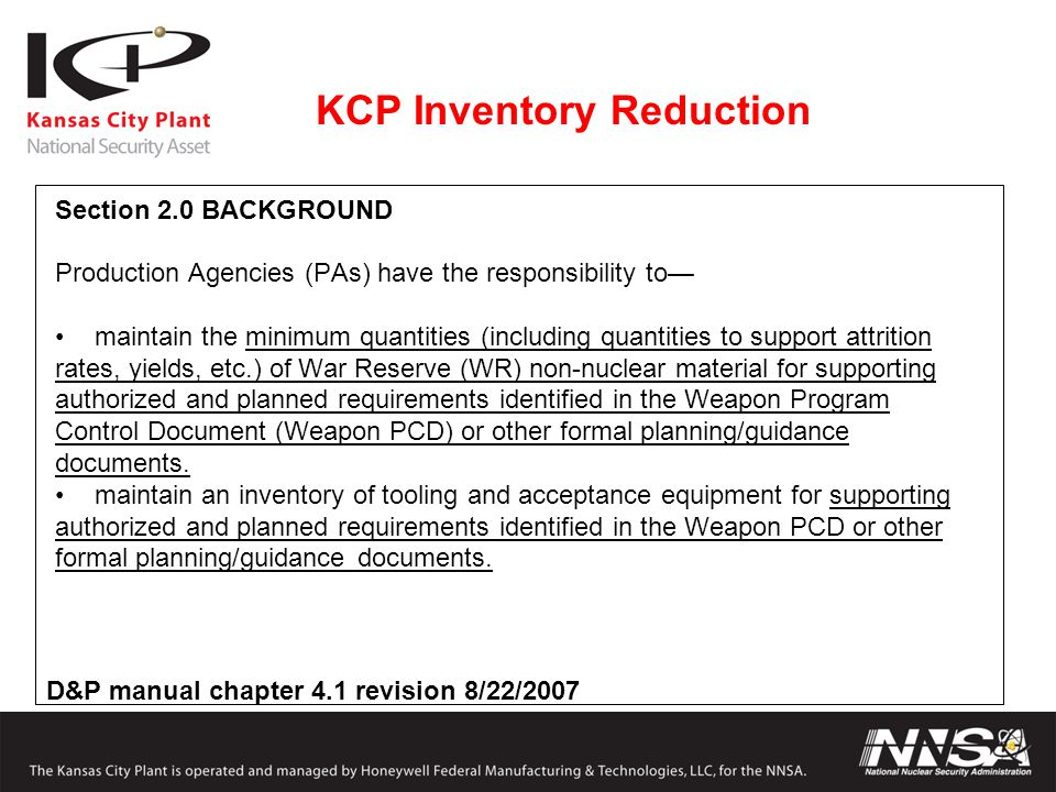 KCP Inventory Reduction Section 2.0 BACKGROUND Production Agencies (PAs) have the responsibility to— maintain the minimum quantities (including quantities to support attrition rates, yields, etc.) of War Reserve (WR) non-nuclear material for supporting authorized and planned requirements identified in the Weapon Program Control Document (Weapon PCD) or other formal planning/guidance documents.