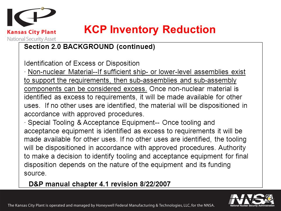 KCP Inventory Reduction D&P manual chapter 4.1 revision 8/22/2007 Section 2.0 BACKGROUND (continued) Identification of Excess or Disposition · Non-nuclear Material--If sufficient ship- or lower-level assemblies exist to support the requirements, then sub-assemblies and sub-assembly components can be considered excess.