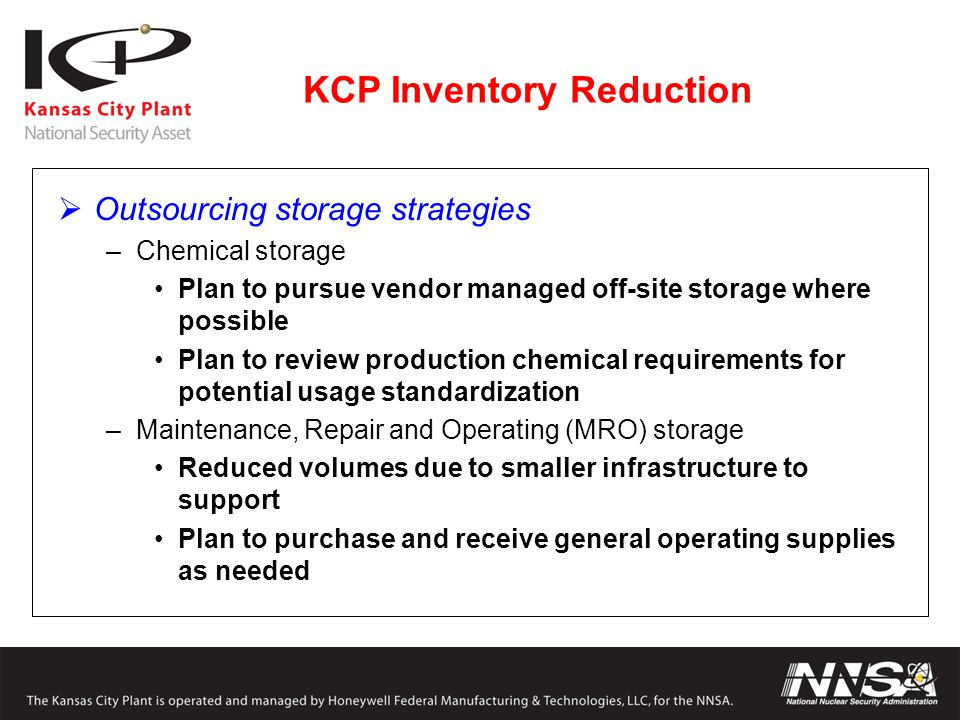 KCP Inventory Reduction  Outsourcing storage strategies –Chemical storage Plan to pursue vendor managed off-site storage where possible Plan to review production chemical requirements for potential usage standardization –Maintenance, Repair and Operating (MRO) storage Reduced volumes due to smaller infrastructure to support Plan to purchase and receive general operating supplies as needed