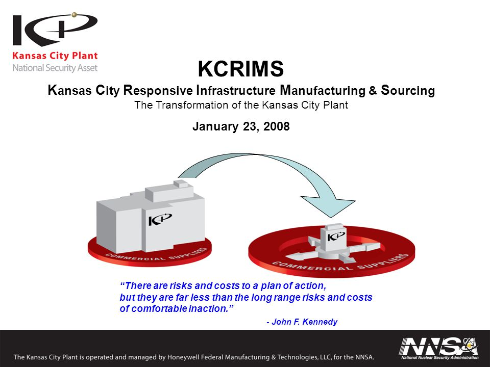 """KCRIMS K ansas C ity R esponsive I nfrastructure M anufacturing & S ourcing The Transformation of the Kansas City Plant January 23, 2008 """"There are ri"""