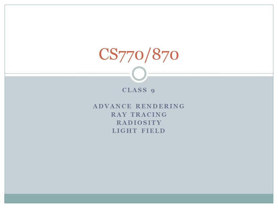 CLASS 9 ADVANCE RENDERING RAY TRACING RADIOSITY LIGHT FIELD CS770/870
