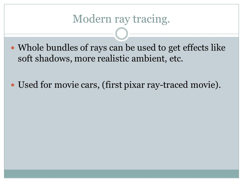 Modern ray tracing. Whole bundles of rays can be used to get effects like soft shadows, more realistic ambient, etc. Used for movie cars, (first pixar