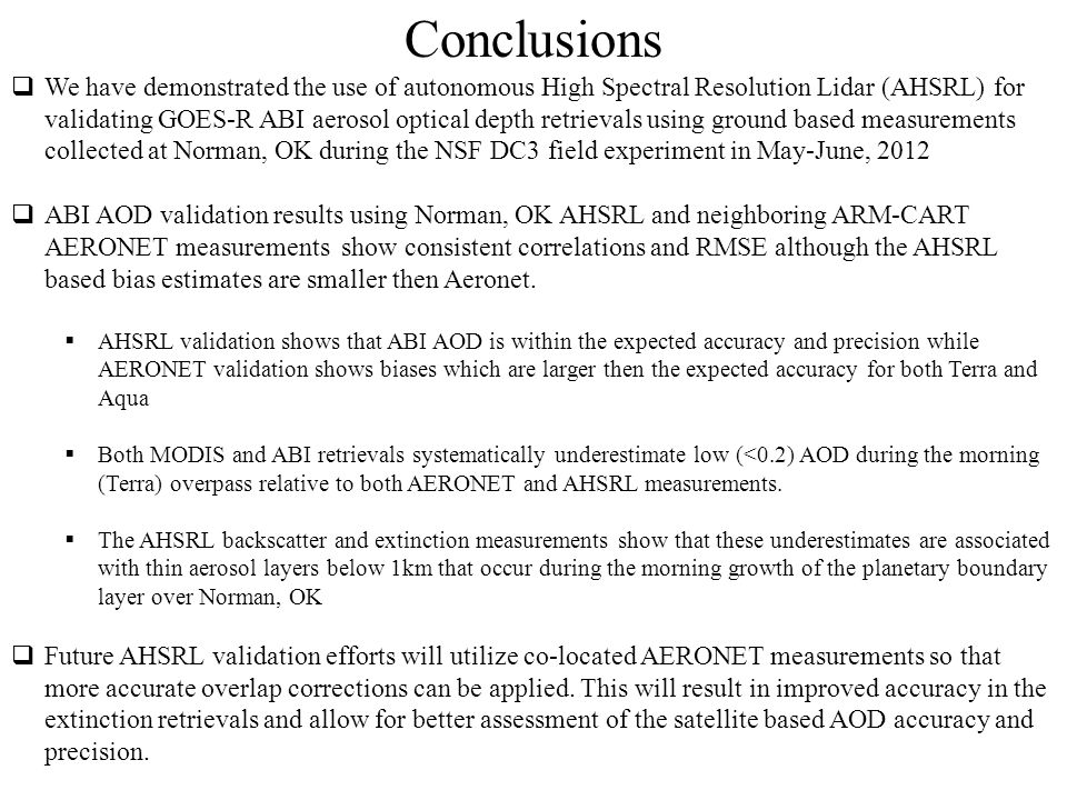 Conclusions  We have demonstrated the use of autonomous High Spectral Resolution Lidar (AHSRL) for validating GOES-R ABI aerosol optical depth retrievals using ground based measurements collected at Norman, OK during the NSF DC3 field experiment in May-June, 2012  ABI AOD validation results using Norman, OK AHSRL and neighboring ARM-CART AERONET measurements show consistent correlations and RMSE although the AHSRL based bias estimates are smaller then Aeronet.